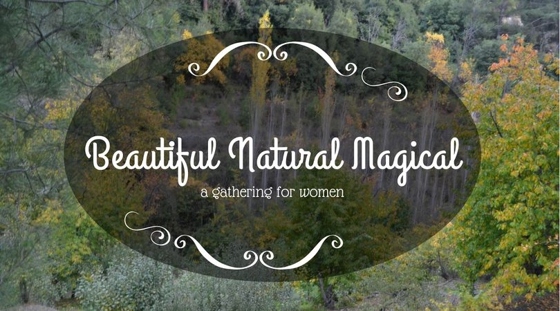 Beautiful Natural Magical - a gathering for women